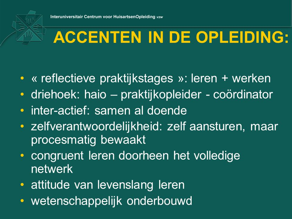 ACCENTEN IN DE OPLEIDING: •« reflectieve praktijkstages »: leren + werken •driehoek: haio – praktijkopleider - coördinator •inter-actief: samen al doe