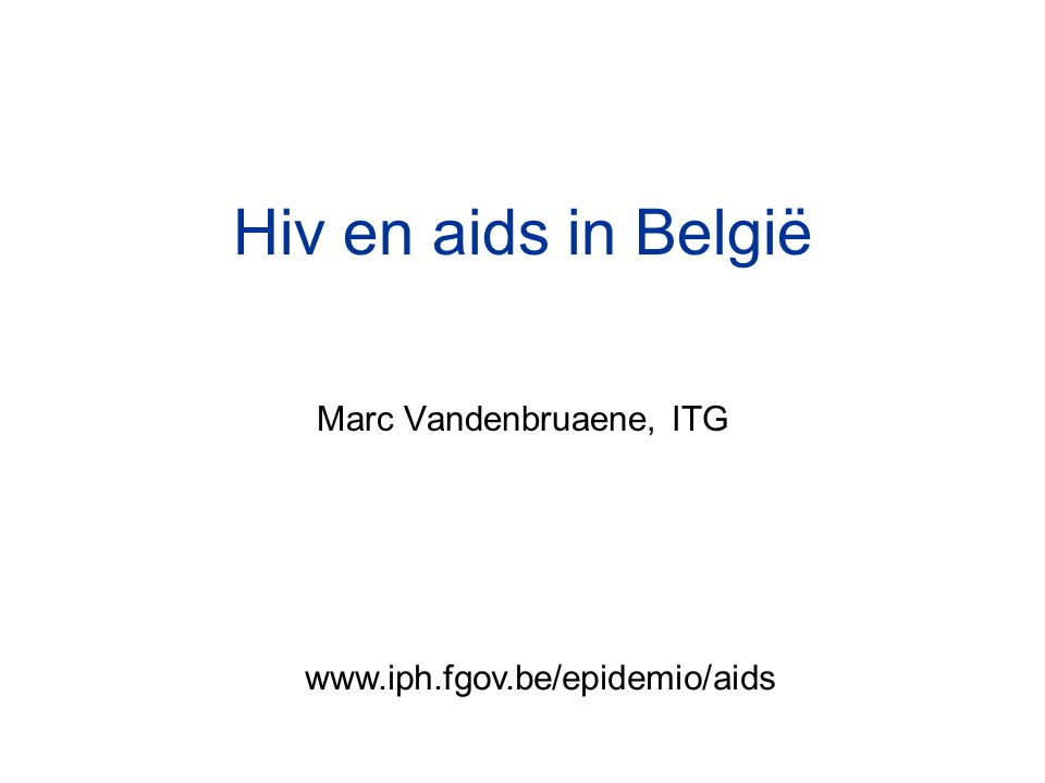 Hiv en aids in België Marc Vandenbruaene, ITG www.iph.fgov.be/epidemio/aids
