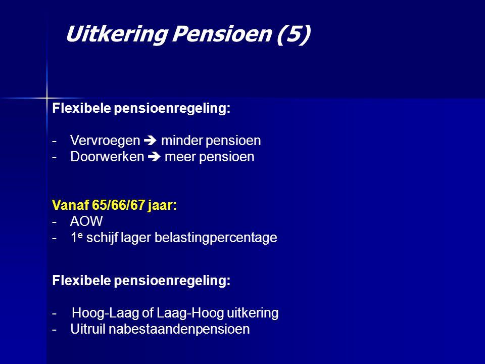 Flexibele pensioenregeling: -Vervroegen  minder pensioen -Doorwerken  meer pensioen Vanaf 65/66/67 jaar: -AOW -1 e schijf lager belastingpercentage Uitkering Pensioen (5) Flexibele pensioenregeling: - Hoog-Laag of Laag-Hoog uitkering -Uitruil nabestaandenpensioen