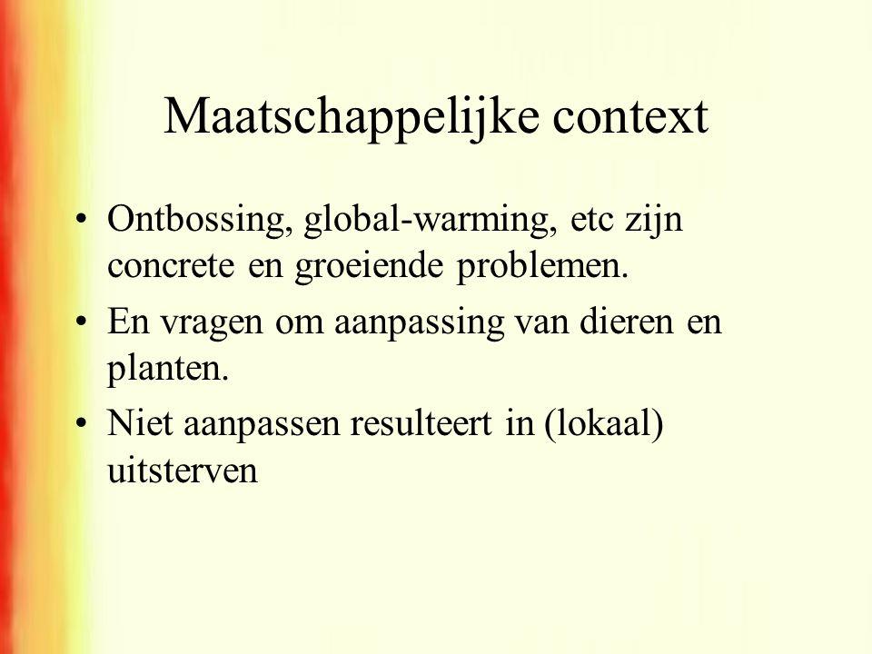 Maatschappelijke context •Ontbossing, global-warming, etc zijn concrete en groeiende problemen. •En vragen om aanpassing van dieren en planten. •Niet