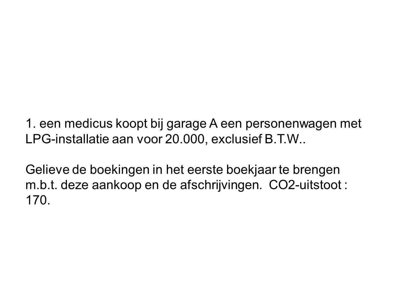 1. een medicus koopt bij garage A een personenwagen met LPG-installatie aan voor 20.000, exclusief B.T.W.. Gelieve de boekingen in het eerste boekjaar