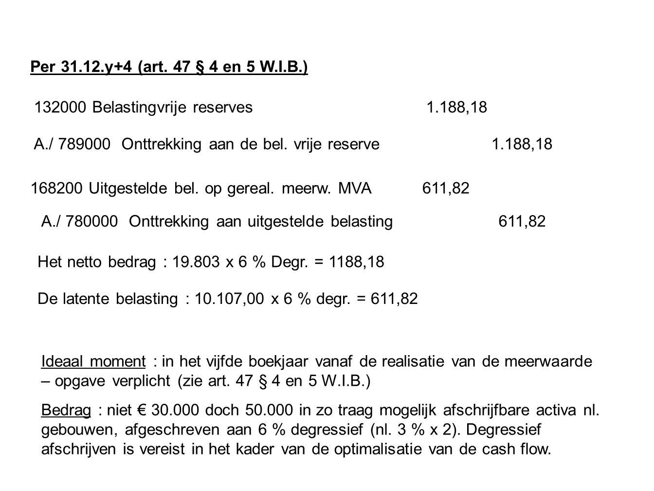 Per 31.12.y+4 (art. 47 § 4 en 5 W.I.B.) 132000 Belastingvrije reserves 1.188,18 Het netto bedrag : 19.803 x 6 % Degr. = 1188,18 A./ 789000 Onttrekking