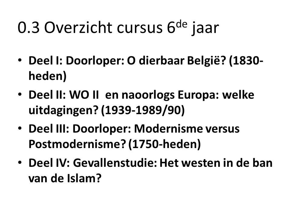0.3 Overzicht cursus 6 de jaar • Deel I: Doorloper: O dierbaar België? (1830- heden) • Deel II: WO II en naoorlogs Europa: welke uitdagingen? (1939-19