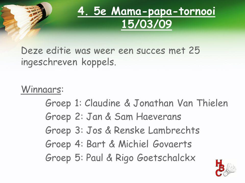4. 5e Mama-papa-tornooi 15/03/09 Deze editie was weer een succes met 25 ingeschreven koppels. Winnaars: Groep 1: Claudine & Jonathan Van Thielen Groep