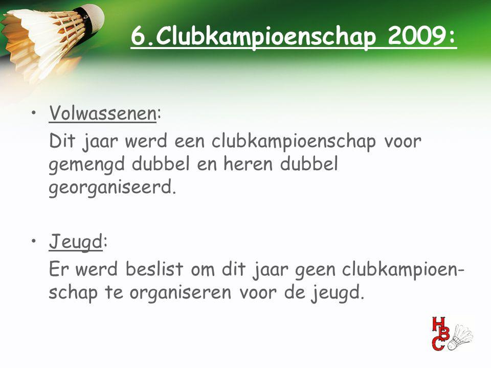 6.Clubkampioenschap 2009: •Volwassenen: Dit jaar werd een clubkampioenschap voor gemengd dubbel en heren dubbel georganiseerd. •Jeugd: Er werd beslist