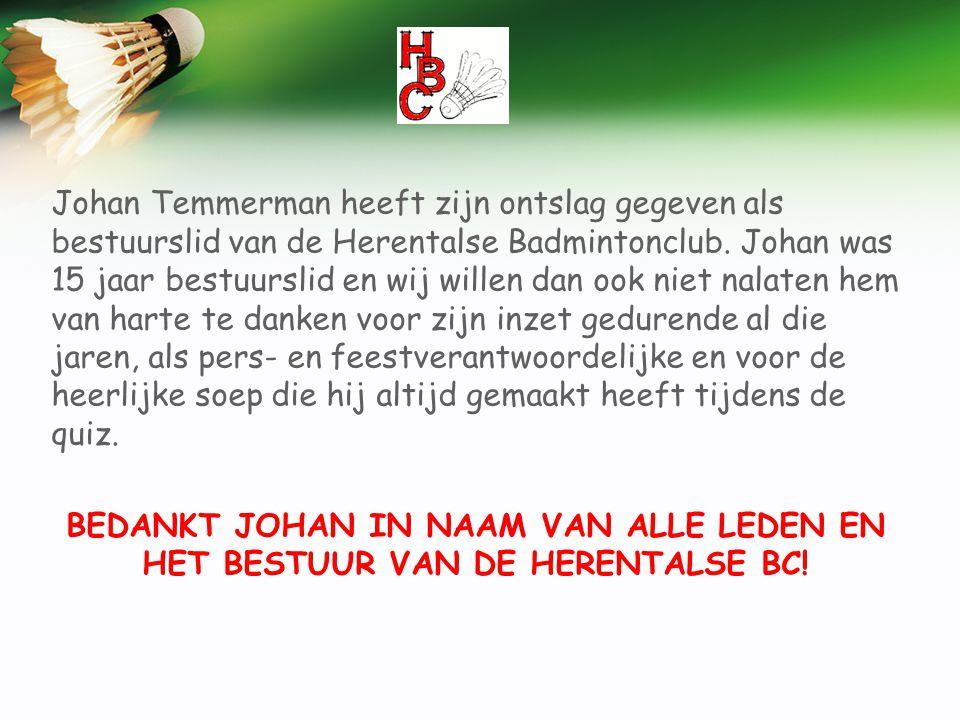 Johan Temmerman heeft zijn ontslag gegeven als bestuurslid van de Herentalse Badmintonclub. Johan was 15 jaar bestuurslid en wij willen dan ook niet n