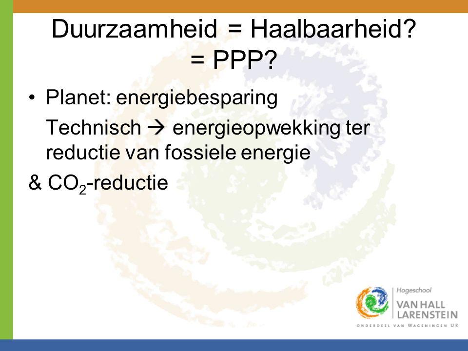 Duurzaamheid = Haalbaarheid? = PPP? •Planet: energiebesparing Technisch  energieopwekking ter reductie van fossiele energie & CO 2 -reductie