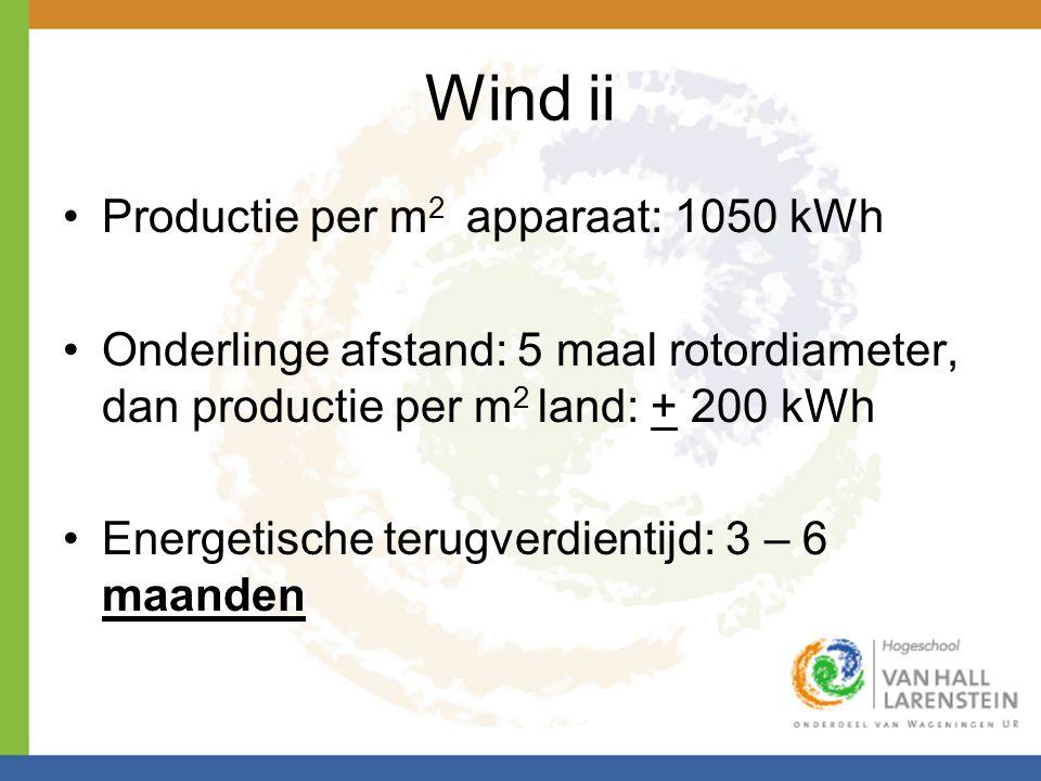 Wind ii •Productie per m 2 apparaat: 1050 kWh •Onderlinge afstand: 5 maal rotordiameter, dan productie per m 2 land: + 200 kWh •Energetische terugverd
