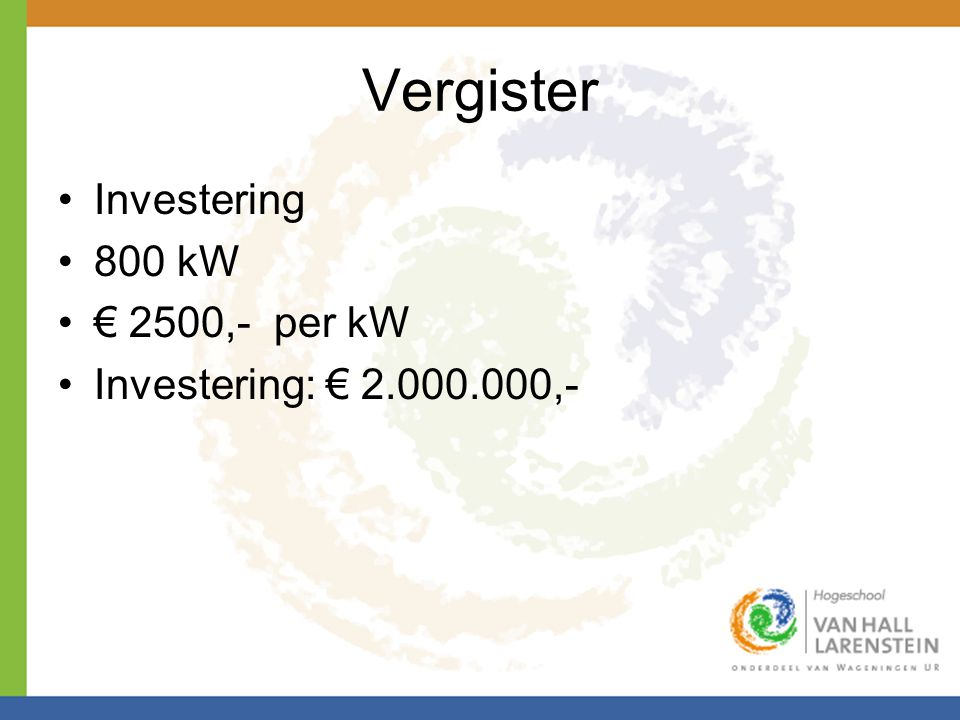 Vergister •Investering •800 kW •€ 2500,- per kW •Investering: € 2.000.000,-