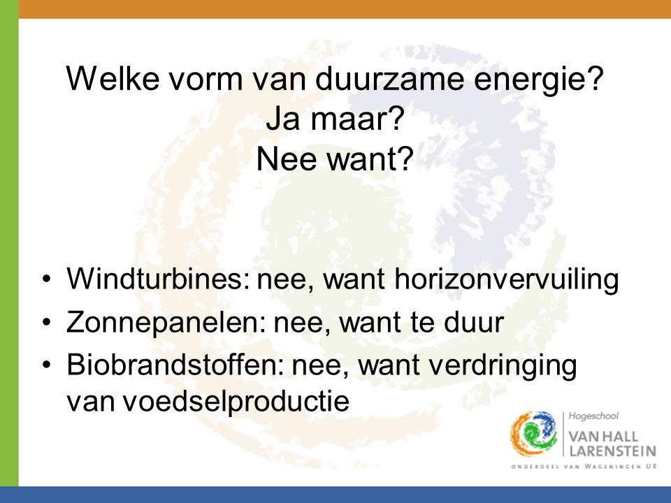 Welke vorm van duurzame energie? Ja maar? Nee want? •Windturbines: nee, want horizonvervuiling •Zonnepanelen: nee, want te duur •Biobrandstoffen: nee,