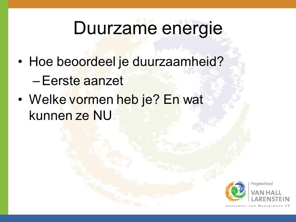 Duurzame energie •Hoe beoordeel je duurzaamheid? –Eerste aanzet •Welke vormen heb je? En wat kunnen ze NU