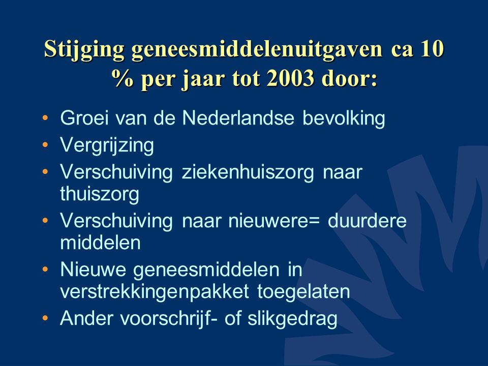 Stijging geneesmiddelenuitgaven ca 10 % per jaar tot 2003 door: •Groei van de Nederlandse bevolking •Vergrijzing •Verschuiving ziekenhuiszorg naar thuiszorg •Verschuiving naar nieuwere= duurdere middelen •Nieuwe geneesmiddelen in verstrekkingenpakket toegelaten •Ander voorschrijf- of slikgedrag