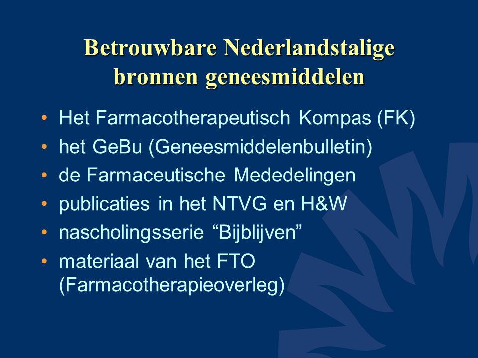 Betrouwbare Nederlandstalige bronnen geneesmiddelen •Het Farmacotherapeutisch Kompas (FK) •het GeBu (Geneesmiddelenbulletin) •de Farmaceutische Mededelingen •publicaties in het NTVG en H&W •nascholingsserie Bijblijven •materiaal van het FTO (Farmacotherapieoverleg)