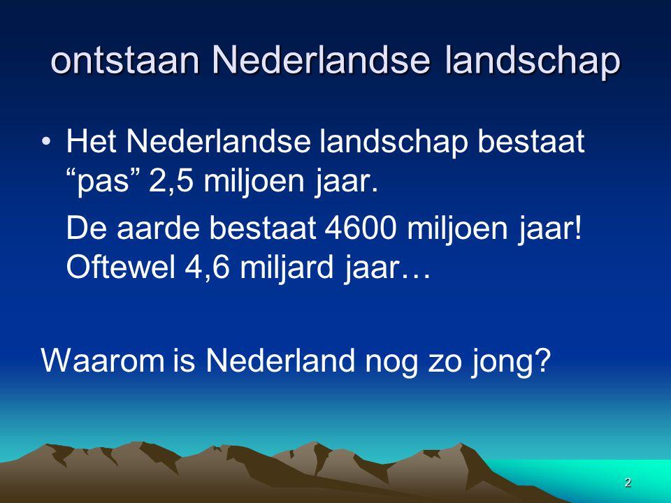 """2 ontstaan Nederlandse landschap •Het Nederlandse landschap bestaat """"pas"""" 2,5 miljoen jaar. De aarde bestaat 4600 miljoen jaar! Oftewel 4,6 miljard ja"""
