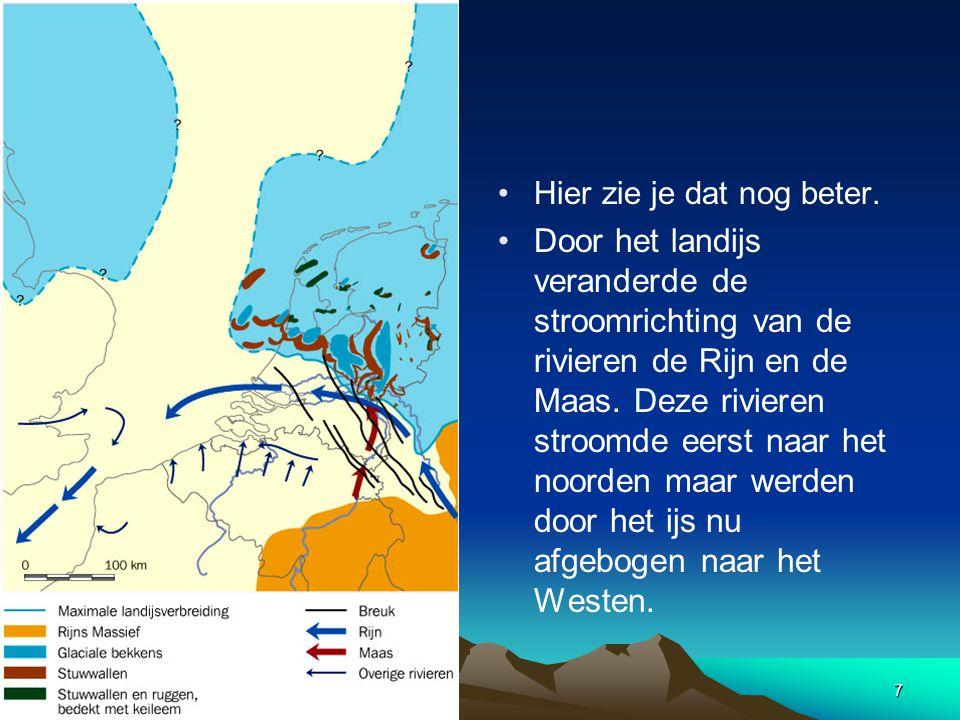 7 • •Hier zie je dat nog beter. • •Door het landijs veranderde de stroomrichting van de rivieren de Rijn en de Maas. Deze rivieren stroomde eerst naar