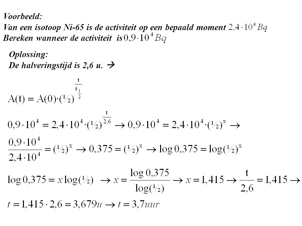 Voorbeeld: Van een isotoop Ni-65 is de activiteit op een bepaald moment Bereken wanneer de activiteit is Oplossing: De halveringstijd is 2,6 u. 
