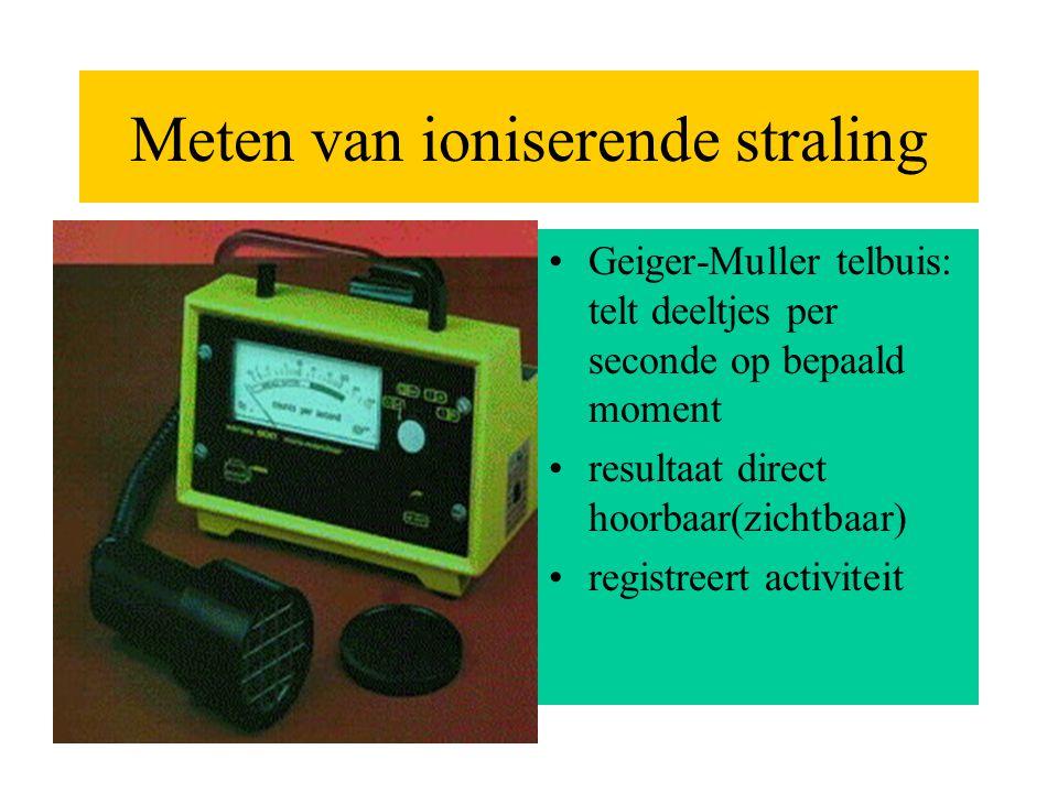 Meten van ioniserende straling •Geiger-Muller telbuis: telt deeltjes per seconde op bepaald moment •resultaat direct hoorbaar(zichtbaar) •registreert