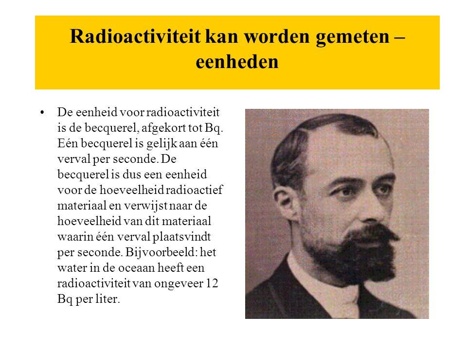 Radioactiviteit kan worden gemeten – eenheden •De eenheid voor radioactiviteit is de becquerel, afgekort tot Bq. Eén becquerel is gelijk aan één verva