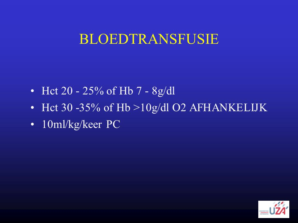 BLOEDTRANSFUSIE •Hct 20 - 25% of Hb 7 - 8g/dl •Hct 30 -35% of Hb >10g/dl O2 AFHANKELIJK •10ml/kg/keer PC