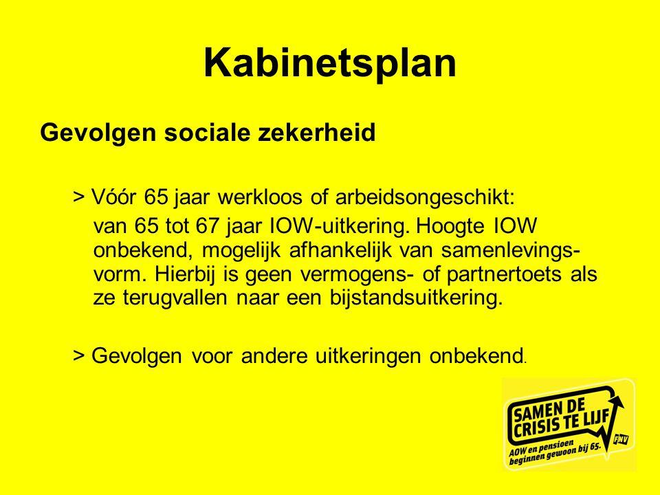 Kabinetsplan Gevolgen sociale zekerheid > Vóór 65 jaar werkloos of arbeidsongeschikt: van 65 tot 67 jaar IOW-uitkering. Hoogte IOW onbekend, mogelijk