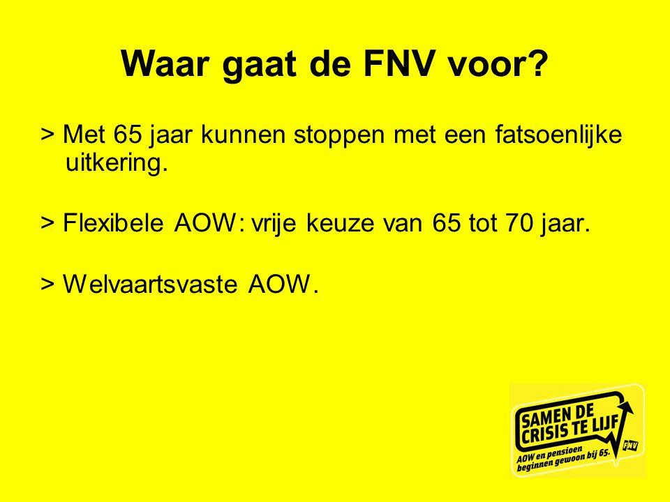 Waar gaat de FNV voor? > Met 65 jaar kunnen stoppen met een fatsoenlijke uitkering. > Flexibele AOW: vrije keuze van 65 tot 70 jaar. > Welvaartsvaste