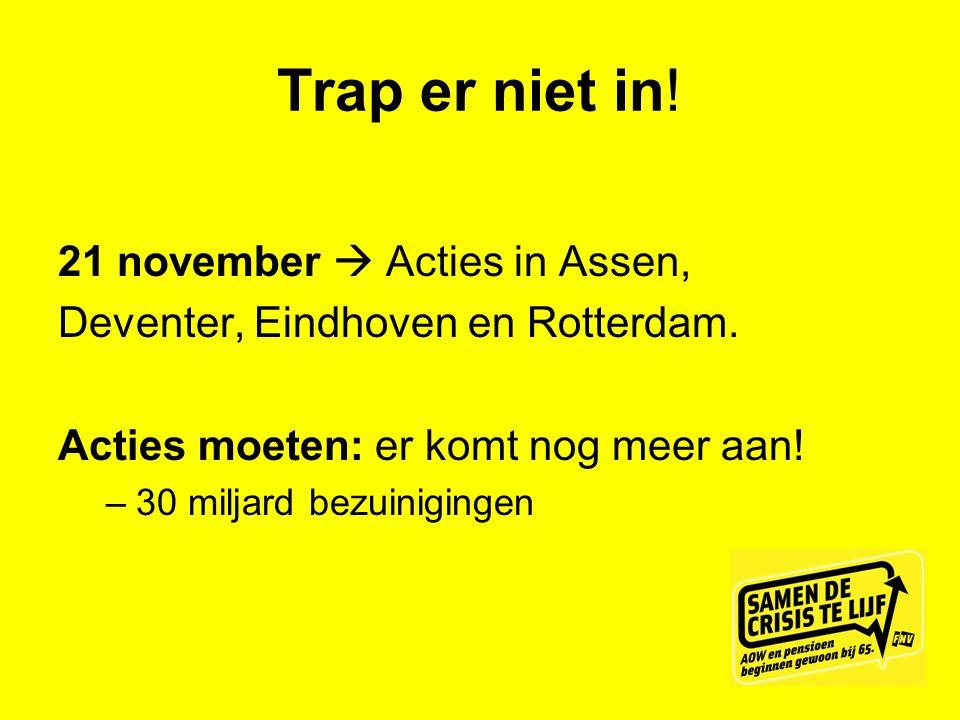 Trap er niet in! 21 november  Acties in Assen, Deventer, Eindhoven en Rotterdam. Acties moeten: er komt nog meer aan! –30 miljard bezuinigingen