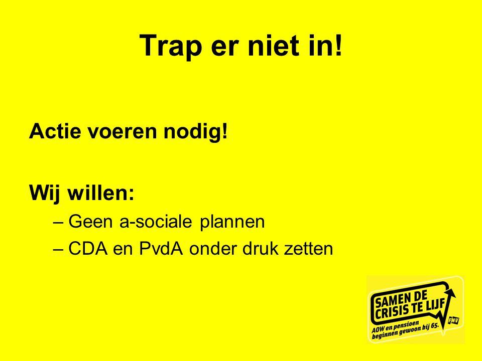 Trap er niet in! Actie voeren nodig! Wij willen: –Geen a-sociale plannen –CDA en PvdA onder druk zetten