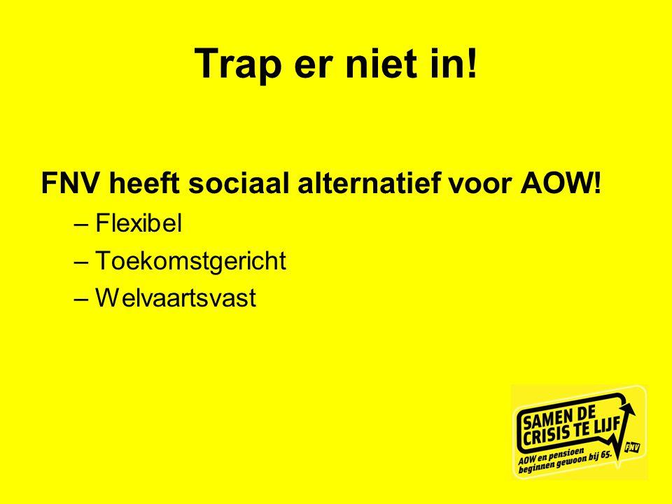 Trap er niet in! FNV heeft sociaal alternatief voor AOW! –Flexibel –Toekomstgericht –Welvaartsvast