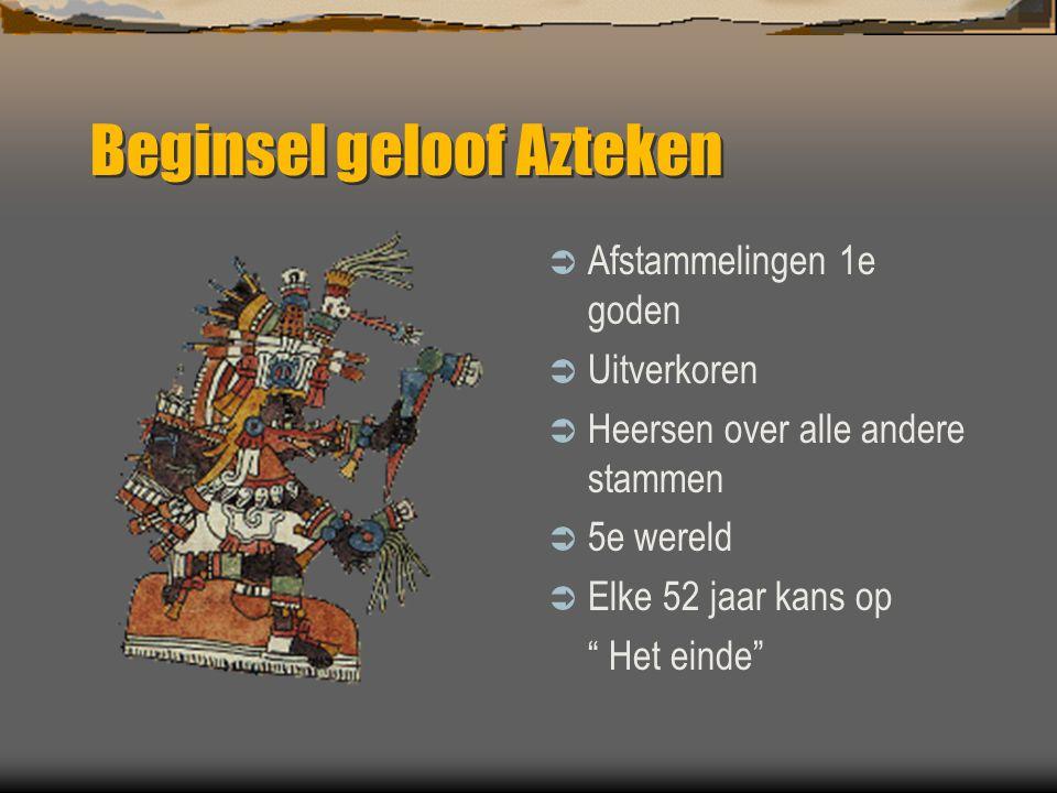 """Beginsel geloof Azteken  Afstammelingen 1e goden  Uitverkoren  Heersen over alle andere stammen  5e wereld  Elke 52 jaar kans op """" Het einde"""""""