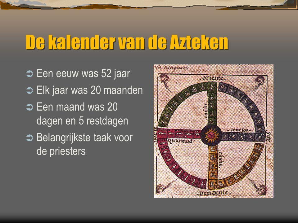 De kalender van de Azteken  Een eeuw was 52 jaar  Elk jaar was 20 maanden  Een maand was 20 dagen en 5 restdagen  Belangrijkste taak voor de pries