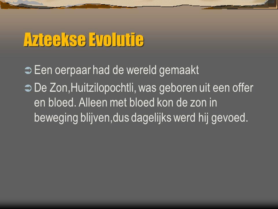 Azteekse Evolutie  Een oerpaar had de wereld gemaakt  De Zon,Huitzilopochtli, was geboren uit een offer en bloed. Alleen met bloed kon de zon in bew