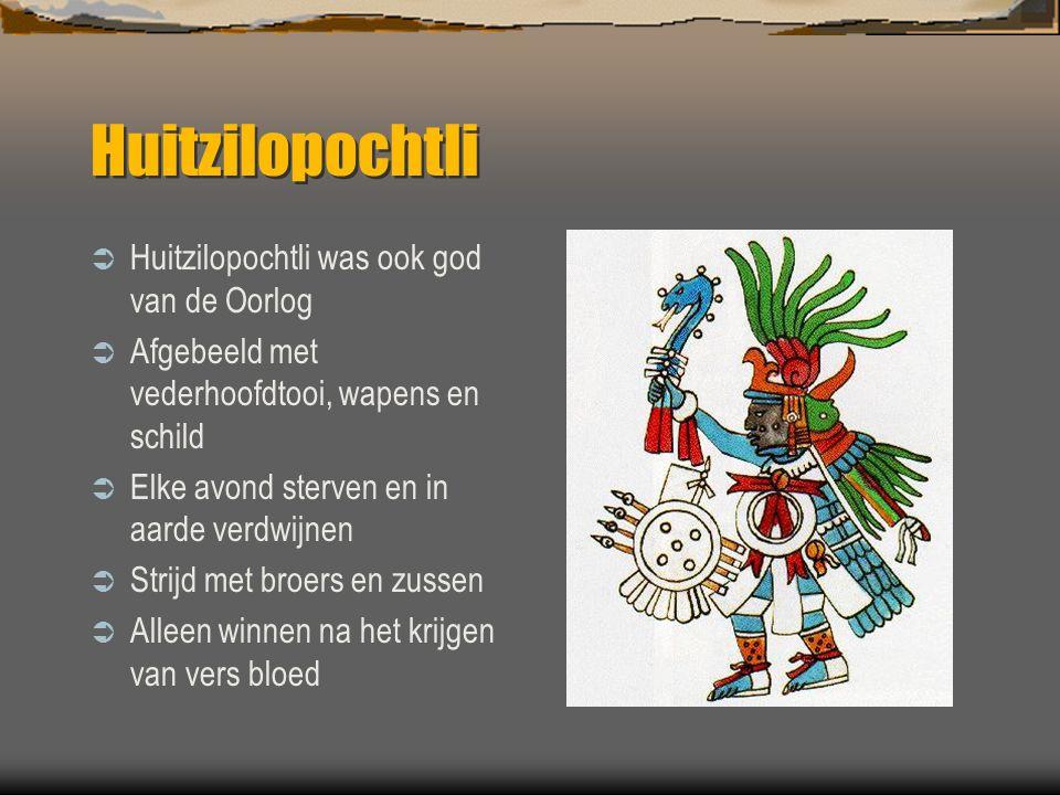 Huitzilopochtli  Huitzilopochtli was ook god van de Oorlog  Afgebeeld met vederhoofdtooi, wapens en schild  Elke avond sterven en in aarde verdwijn
