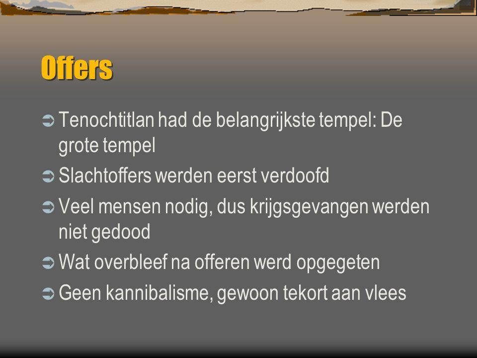 Offers  Tenochtitlan had de belangrijkste tempel: De grote tempel  Slachtoffers werden eerst verdoofd  Veel mensen nodig, dus krijgsgevangen werden