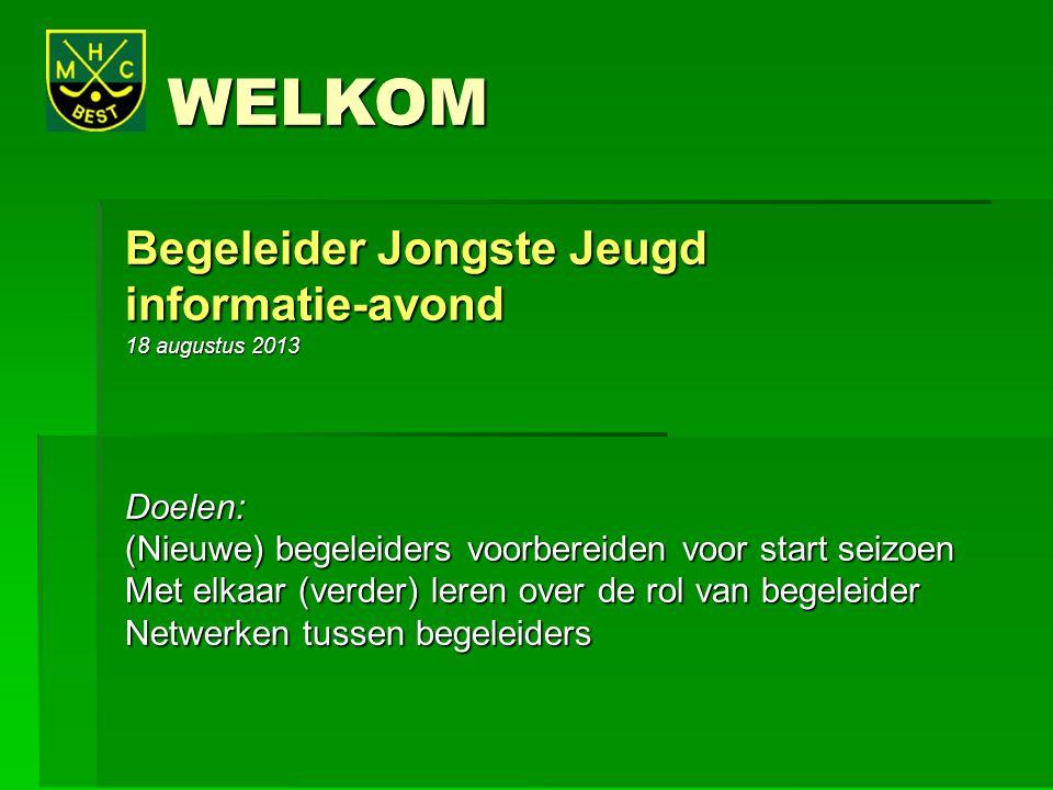 WELKOM WELKOM Begeleider Jongste Jeugd informatie-avond 18 augustus 2013 Doelen: (Nieuwe) begeleiders voorbereiden voor start seizoen Met elkaar (verd