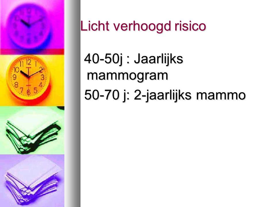 Licht verhoogd risico Licht verhoogd risico 40-50j : Jaarlijks mammogram 40-50j : Jaarlijks mammogram 50-70 j: 2-jaarlijks mammo 50-70 j: 2-jaarlijks
