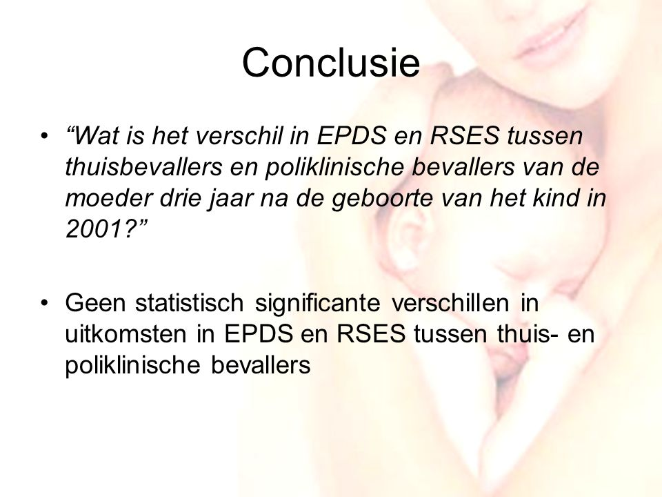 20 Conclusie • Wat is het verschil in EPDS en RSES tussen thuisbevallers en poliklinische bevallers van de moeder drie jaar na de geboorte van het kind in 2001? •Geen statistisch significante verschillen in uitkomsten in EPDS en RSES tussen thuis- en poliklinische bevallers