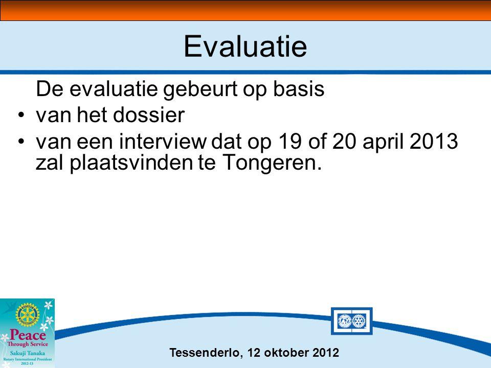Tessenderlo, 12 oktober 2012 Evaluatie De evaluatie gebeurt op basis •van het dossier •van een interview dat op 19 of 20 april 2013 zal plaatsvinden te Tongeren.