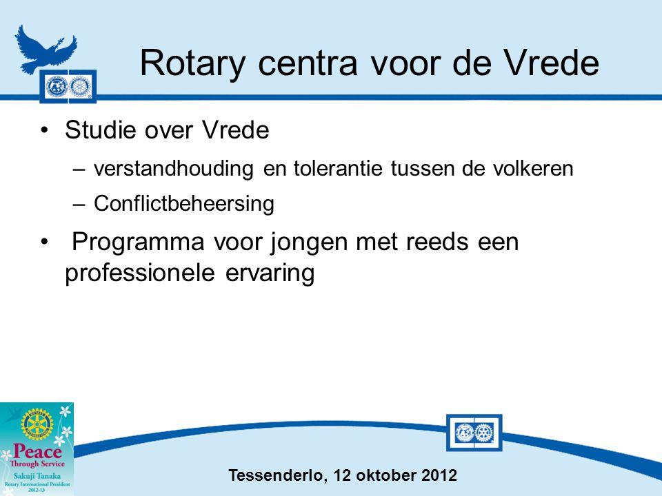 Tessenderlo, 12 oktober 2012 Rotary centra voor de Vrede •Studie over Vrede –verstandhouding en tolerantie tussen de volkeren –Conflictbeheersing • Pr
