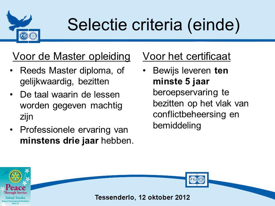 Tessenderlo, 12 oktober 2012 Selectie criteria (einde) Voor de Master opleiding •Reeds Master diploma, of gelijkwaardig, bezitten •De taal waarin de lessen worden gegeven machtig zijn •Professionele ervaring van minstens drie jaar hebben.