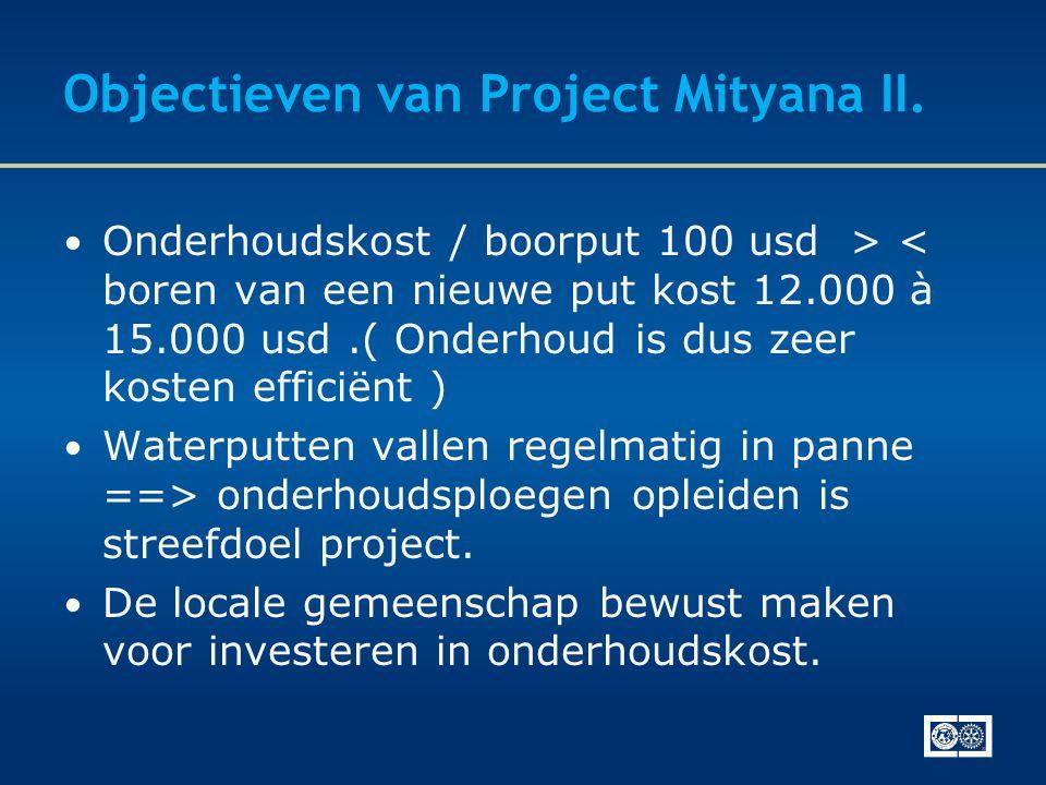 Objectieven van Project Mityana II. • Onderhoudskost / boorput 100 usd > < boren van een nieuwe put kost 12.000 à 15.000 usd.( Onderhoud is dus zeer k