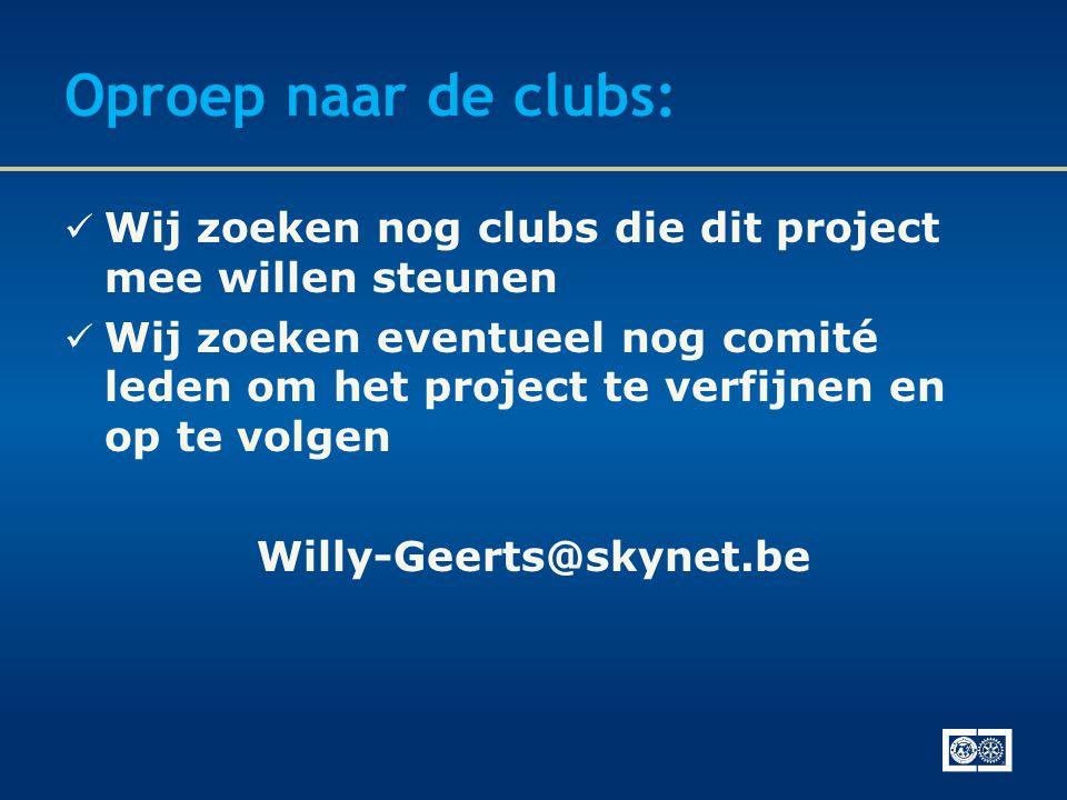 Oproep naar de clubs:  Wij zoeken nog clubs die dit project mee willen steunen  Wij zoeken eventueel nog comité leden om het project te verfijnen en op te volgen Willy-Geerts@skynet.be