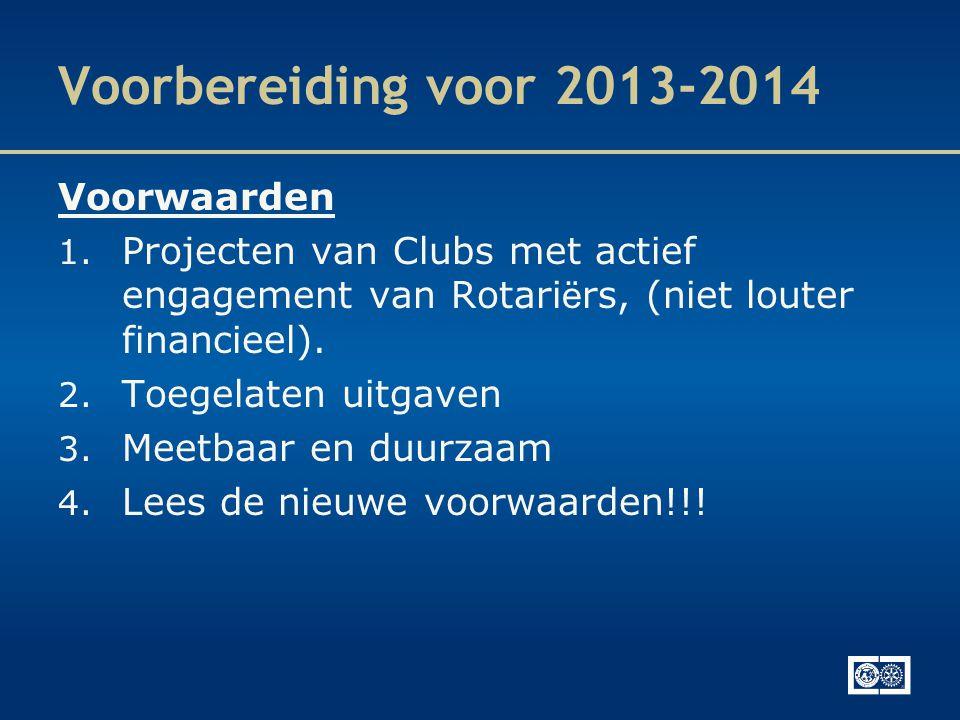 Voorbereiding voor 2013-2014 Voorwaarden 1. Projecten van Clubs met actief engagement van Rotari ë rs, (niet louter financieel). 2. Toegelaten uitgave