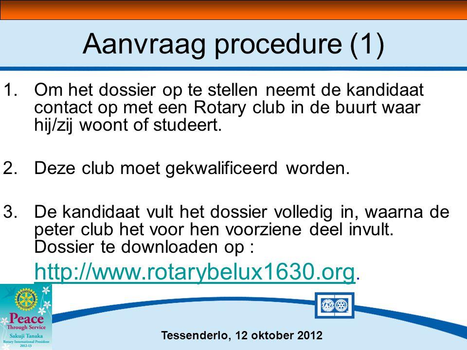 Tessenderlo, 12 oktober 2012 Aanvraag procedure (1) 1.Om het dossier op te stellen neemt de kandidaat contact op met een Rotary club in de buurt waar hij/zij woont of studeert.