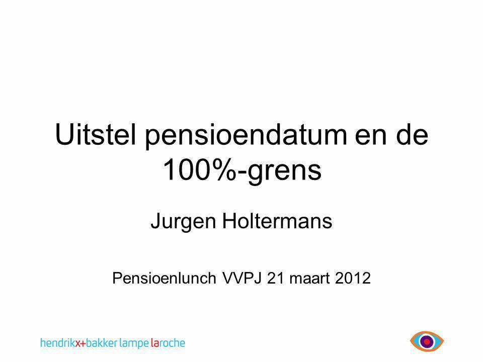 Uitstel pensioendatum en de 100%-grens Jurgen Holtermans Pensioenlunch VVPJ 21 maart 2012