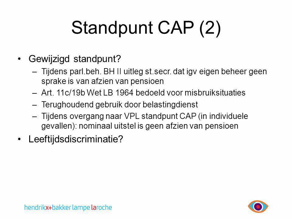 Standpunt CAP (2) •Gewijzigd standpunt? –Tijdens parl.beh. BH II uitleg st.secr. dat igv eigen beheer geen sprake is van afzien van pensioen –Art. 11c