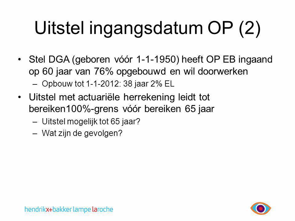 Uitstel ingangsdatum OP (2) •Stel DGA (geboren vóór 1-1-1950) heeft OP EB ingaand op 60 jaar van 76% opgebouwd en wil doorwerken –Opbouw tot 1-1-2012: