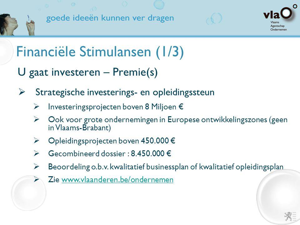 Financiële Stimulansen (1/3) U gaat investeren  Financiering  Achtergestelde leningen en/of kapitaalparticipaties  Waarborgregeling  Premie(s)  Groeipremie  Ecologiepremie  Strategische investerings- en opleidingssteun  Fiscale maatregelen