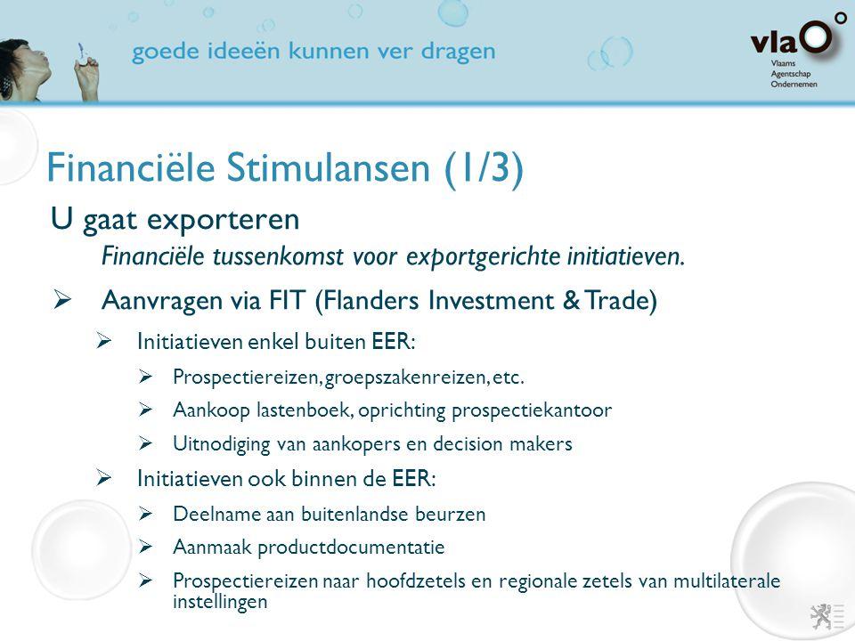 Financiële Stimulansen (1/3) U gaat exporteren Financiële tussenkomst voor exportgerichte initiatieven.  Aanvragen via FIT (Flanders Investment & Tra