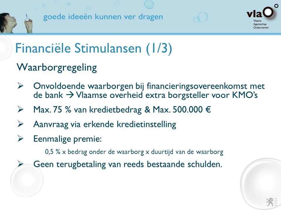 Financiële Stimulansen (1/3) Waarborgregeling  Onvoldoende waarborgen bij financieringsovereenkomst met de bank  Vlaamse overheid extra borgsteller