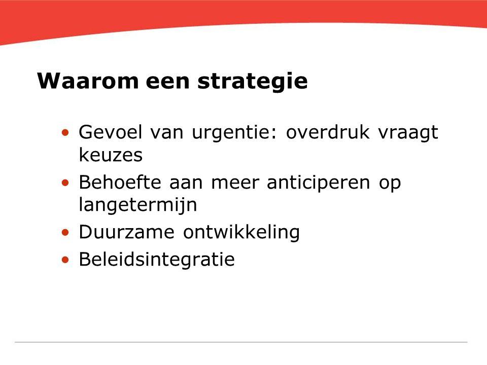 Waarom een strategie •Gevoel van urgentie: overdruk vraagt keuzes •Behoefte aan meer anticiperen op langetermijn •Duurzame ontwikkeling •Beleidsintegr